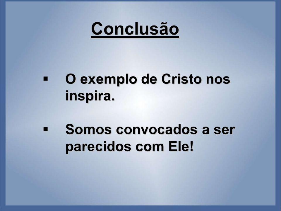 Conclusão  O exemplo de Cristo nos inspira.  Somos convocados a ser parecidos com Ele!