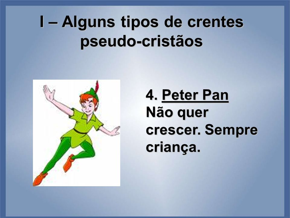 I – Alguns tipos de crentes pseudo-cristãos 4. Peter Pan Não quer crescer. Sempre criança.