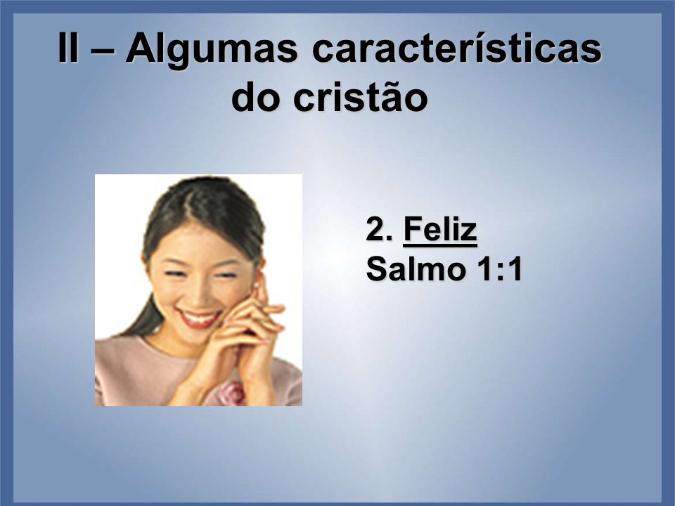 II – Algumas características do cristão 2. Feliz Salmo 1:1