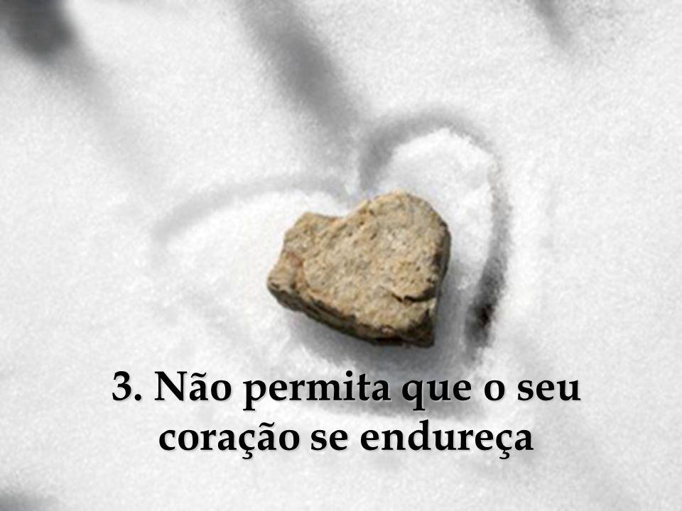 3. Não permita que o seu coração se endureça
