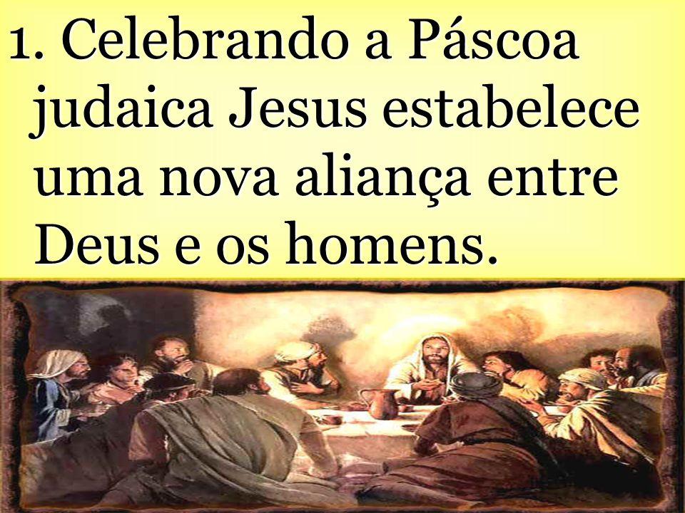 1. Celebrando a Páscoa judaica Jesus estabelece uma nova aliança entre Deus e os homens.