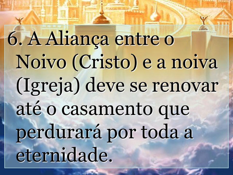 6. A Aliança entre o Noivo (Cristo) e a noiva (Igreja) deve se renovar até o casamento que perdurará por toda a eternidade.