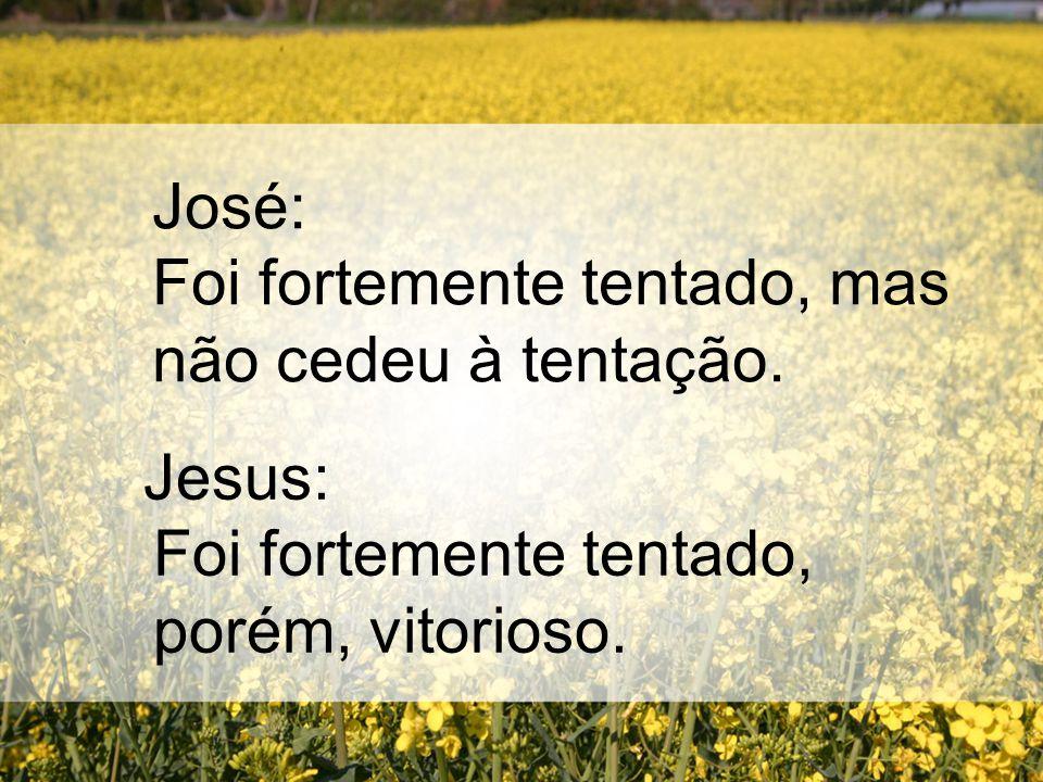 José: Foi fortemente tentado, mas não cedeu à tentação. Jesus: Foi fortemente tentado, porém, vitorioso.
