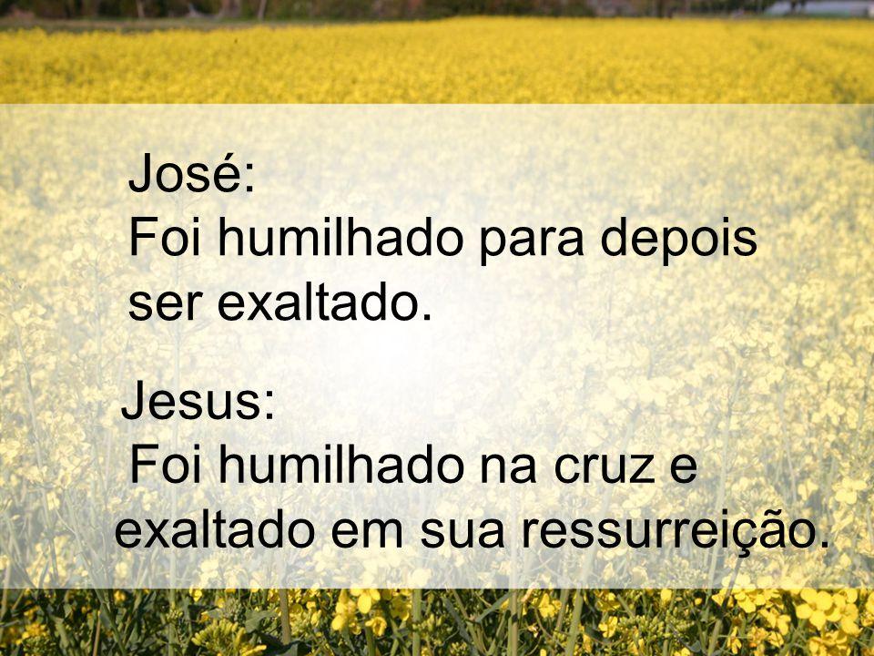 José: Foi humilhado para depois ser exaltado. Jesus: Foi humilhado na cruz e exaltado em sua ressurreição.