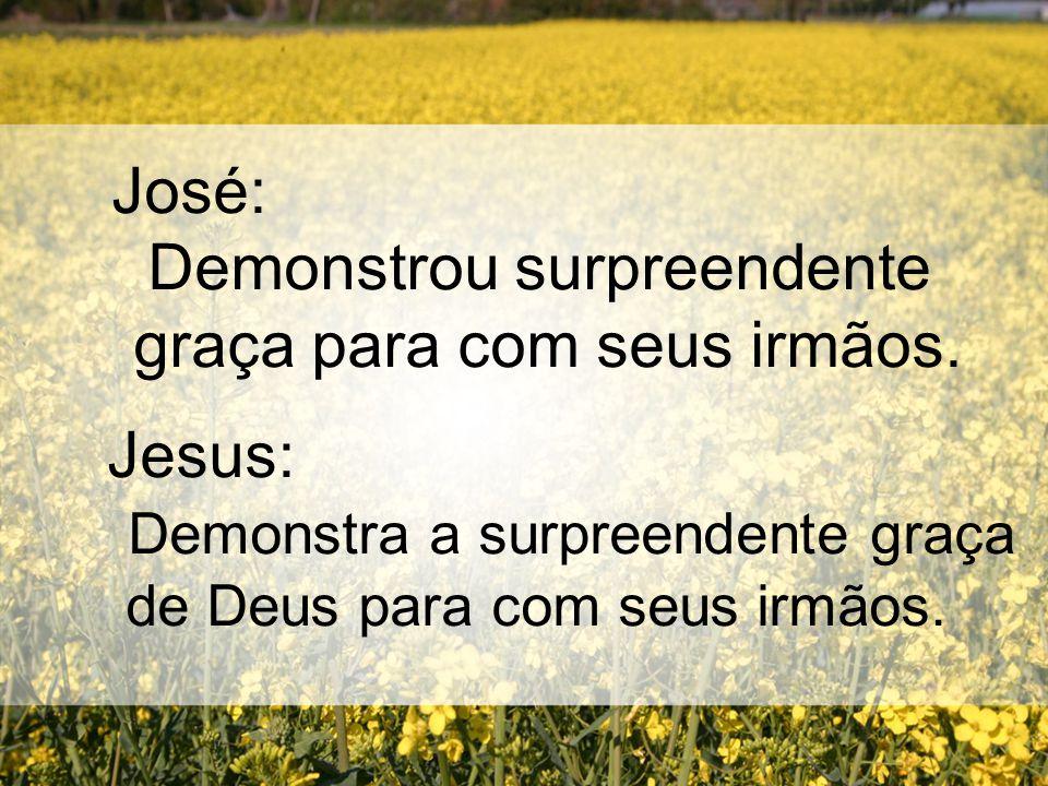 José: Demonstrou surpreendente graça para com seus irmãos. Jesus: Demonstra a surpreendente graça de Deus para com seus irmãos.