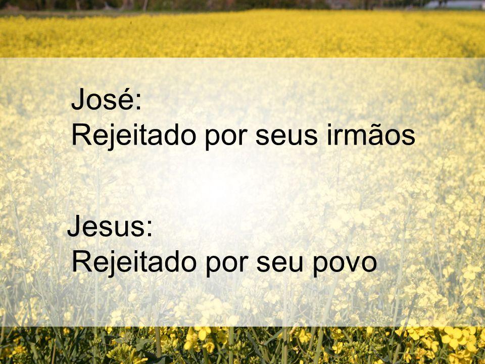 José: Rejeitado por seus irmãos Jesus: Rejeitado por seu povo