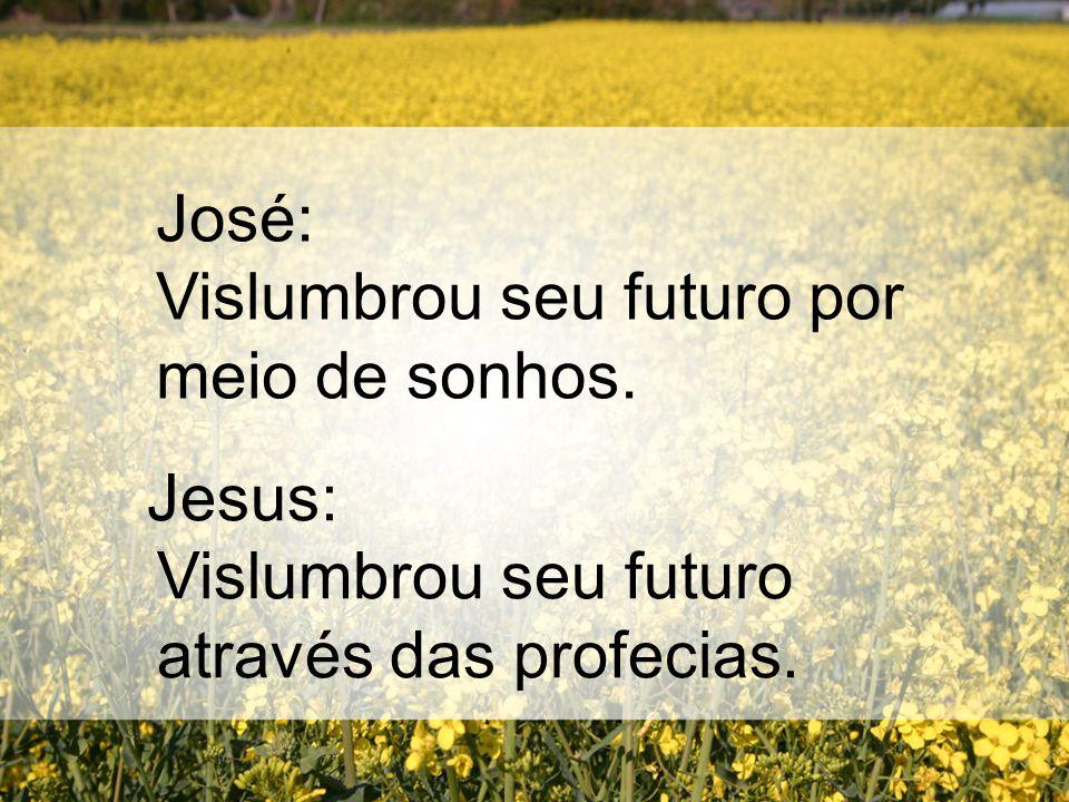 José: Vislumbrou seu futuro por meio de sonhos. Jesus: Vislumbrou seu futuro através das profecias.