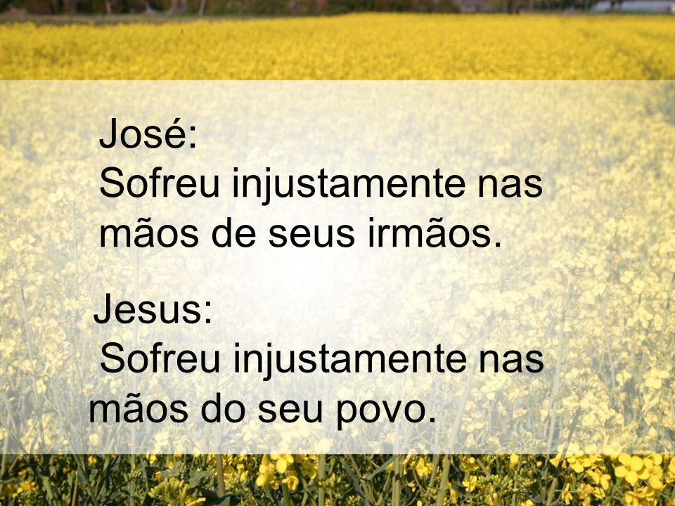 José: Sofreu injustamente nas mãos de seus irmãos. Jesus: Sofreu injustamente nas mãos do seu povo.