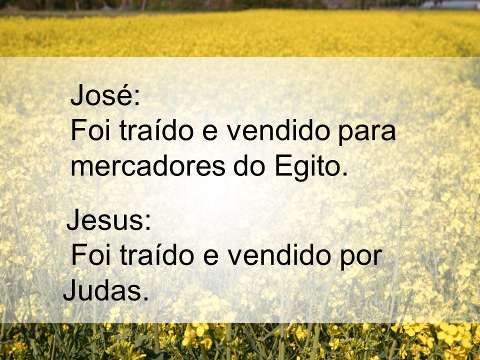 José: Foi traído e vendido para mercadores do Egito. Jesus: Foi traído e vendido por Judas.