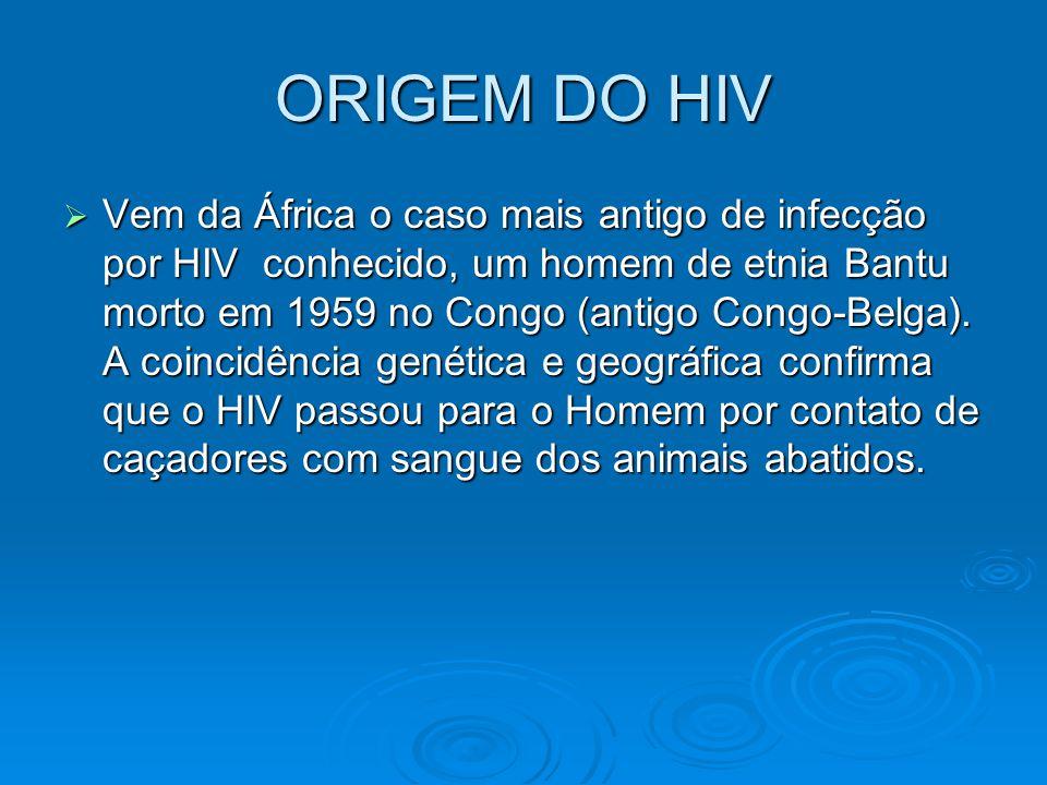 ORIGEM DO HIV  Vem da África o caso mais antigo de infecção por HIV conhecido, um homem de etnia Bantu morto em 1959 no Congo (antigo Congo-Belga). A