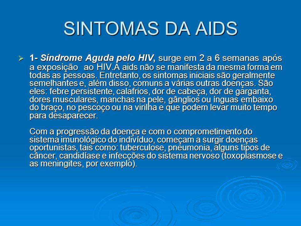 SINTOMAS DA AIDS  1- Síndrome Aguda pelo HIV, surge em 2 a 6 semanas após a exposição ao HIV. A aids não se manifesta da mesma forma em todas as pess