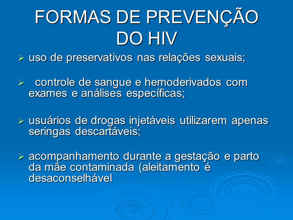 FORMAS DE PREVENÇÃO DO HIV  uso de preservativos nas relações sexuais;  controle de sangue e hemoderivados com exames e análises específicas;  usuá