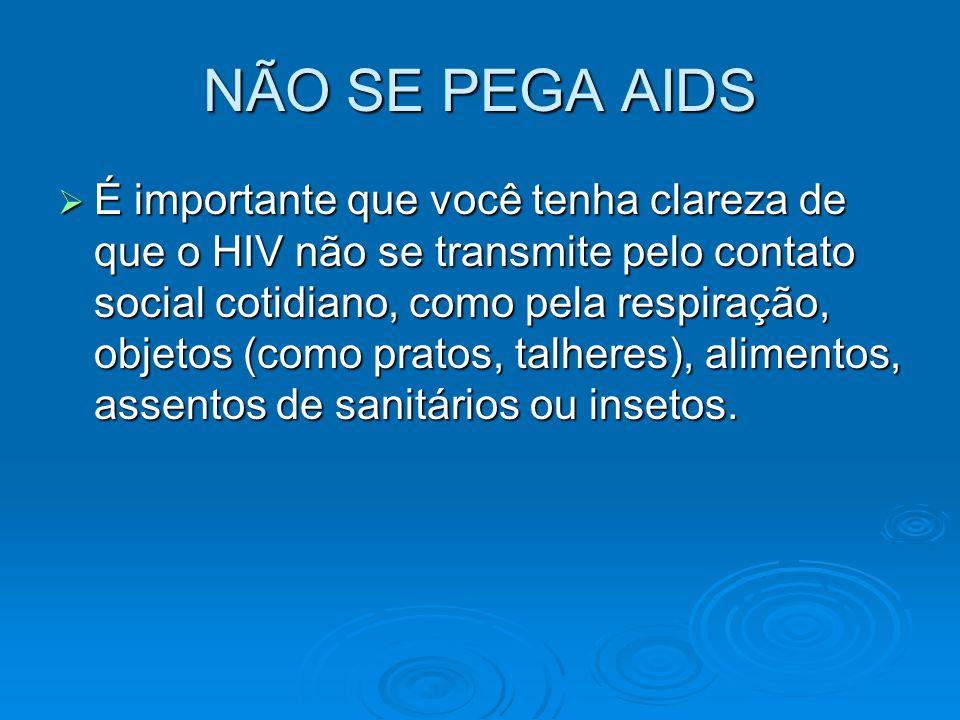 NÃO SE PEGA AIDS  É importante que você tenha clareza de que o HIV não se transmite pelo contato social cotidiano, como pela respiração, objetos (com