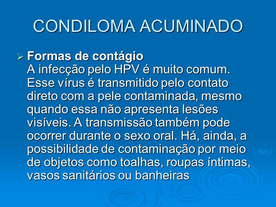 CONDILOMA ACUMINADO  Formas de contágio A infecção pelo HPV é muito comum. Esse vírus é transmitido pelo contato direto com a pele contaminada, mesmo