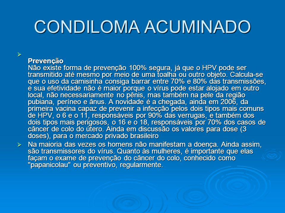CONDILOMA ACUMINADO  Prevenção Não existe forma de prevenção 100% segura, já que o HPV pode ser transmitido até mesmo por meio de uma toalha ou outro