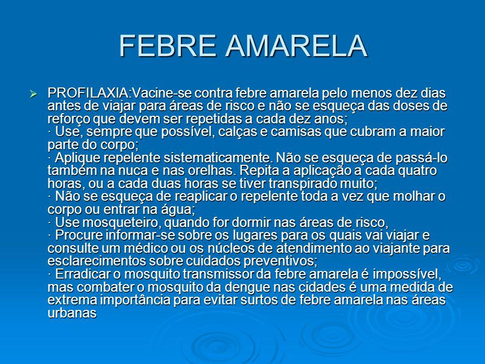 FEBRE AMARELA  PROFILAXIA:Vacine-se contra febre amarela pelo menos dez dias antes de viajar para áreas de risco e não se esqueça das doses de reforç
