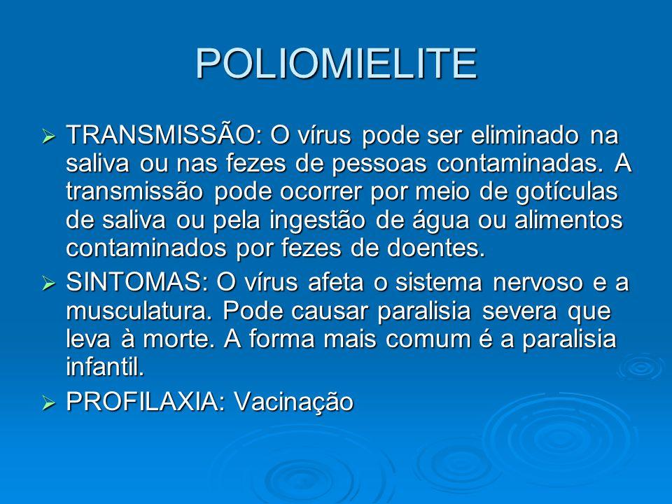 POLIOMIELITE  TRANSMISSÃO: O vírus pode ser eliminado na saliva ou nas fezes de pessoas contaminadas. A transmissão pode ocorrer por meio de gotícula