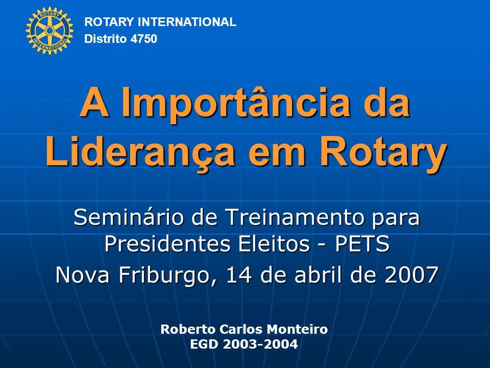 ROTARY INTERNATIONAL Distrito 4750 A Importância da Liderança em Rotary Seminário de Treinamento para Presidentes Eleitos - PETS Nova Friburgo, 14 de abril de 2007 Roberto Carlos Monteiro EGD 2003-2004