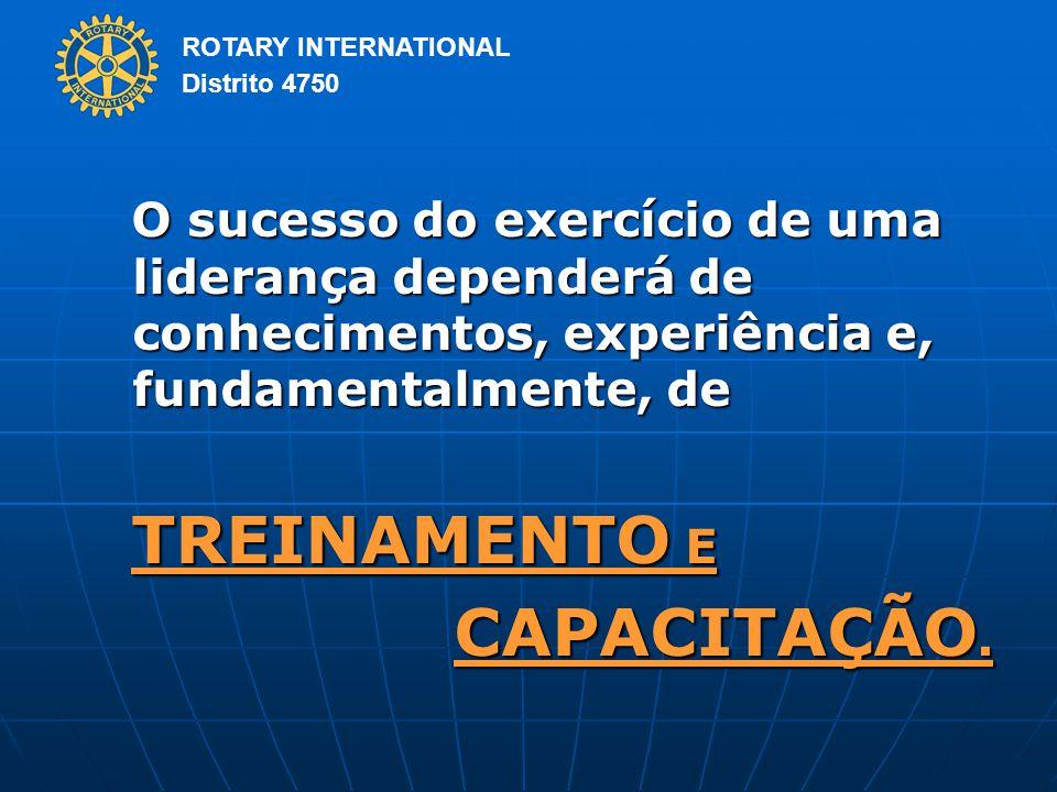 ROTARY INTERNATIONAL Distrito 4750 O sucesso do exercício de uma liderança dependerá de conhecimentos, experiência e, fundamentalmente, de TREINAMENTO E CAPACITAÇÃO.