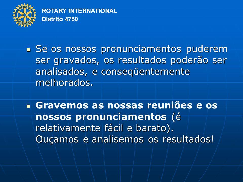 ROTARY INTERNATIONAL Distrito 4750 Se os nossos pronunciamentos puderem ser gravados, os resultados poderão ser analisados, e conseqüentemente melhorados.