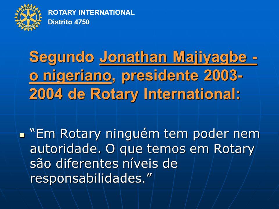 ROTARY INTERNATIONAL Distrito 4750 Segundo Jonathan Majiyagbe - o nigeriano, presidente 2003- 2004 de Rotary International: Em Rotary ninguém tem poder nem autoridade.