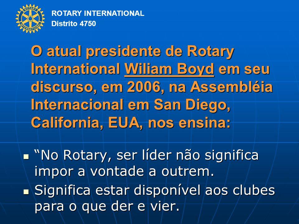 ROTARY INTERNATIONAL Distrito 4750 O atual presidente de Rotary International Wiliam Boyd em seu discurso, em 2006, na Assembléia Internacional em San Diego, California, EUA, nos ensina: No Rotary, ser líder não significa impor a vontade a outrem.