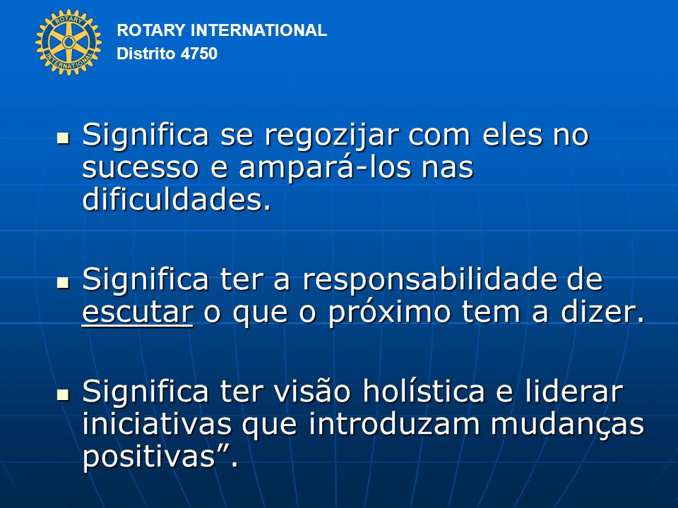 ROTARY INTERNATIONAL Distrito 4750 Significa se regozijar com eles no sucesso e ampará-los nas dificuldades.