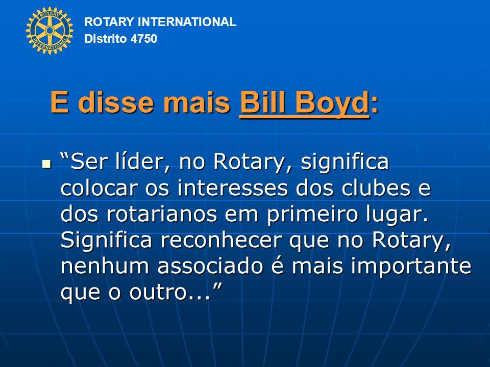 ROTARY INTERNATIONAL Distrito 4750 E disse mais Bill Boyd: Ser líder, no Rotary, significa colocar os interesses dos clubes e dos rotarianos em primeiro lugar.