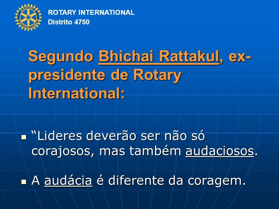 ROTARY INTERNATIONAL Distrito 4750 Segundo Bhichai Rattakul, ex- presidente de Rotary International: Lideres deverão ser não só corajosos, mas também audaciosos.