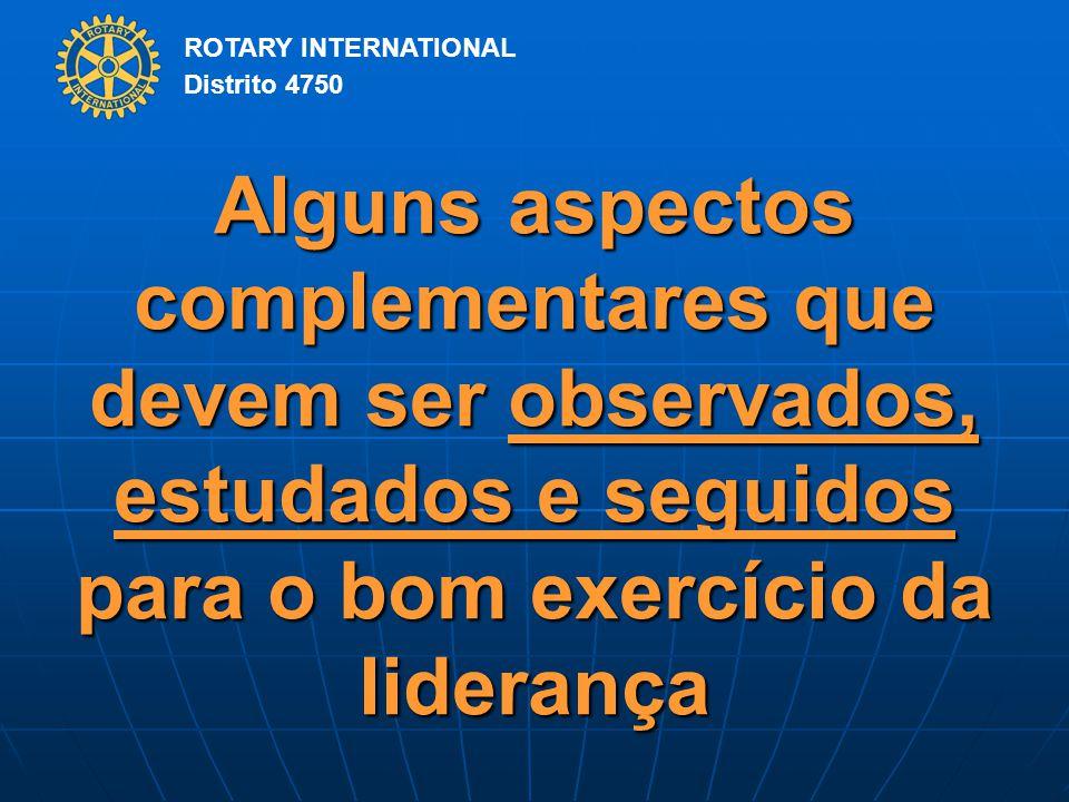 ROTARY INTERNATIONAL Distrito 4750 Alguns aspectos complementares que devem ser observados, estudados e seguidos para o bom exercício da liderança