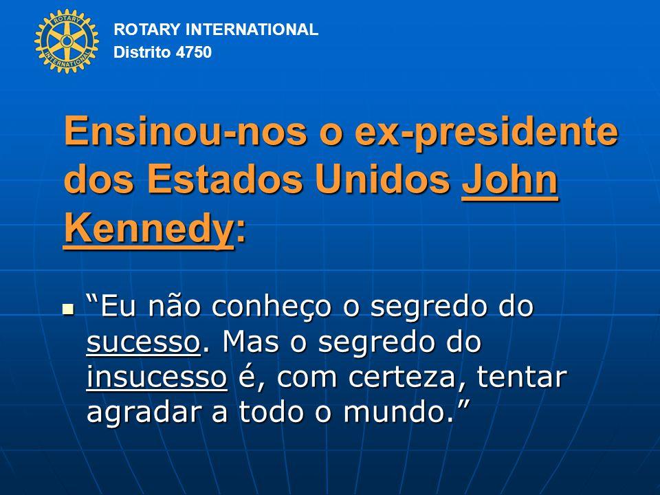 ROTARY INTERNATIONAL Distrito 4750 Ensinou-nos o ex-presidente dos Estados Unidos John Kennedy: Eu não conheço o segredo do sucesso.