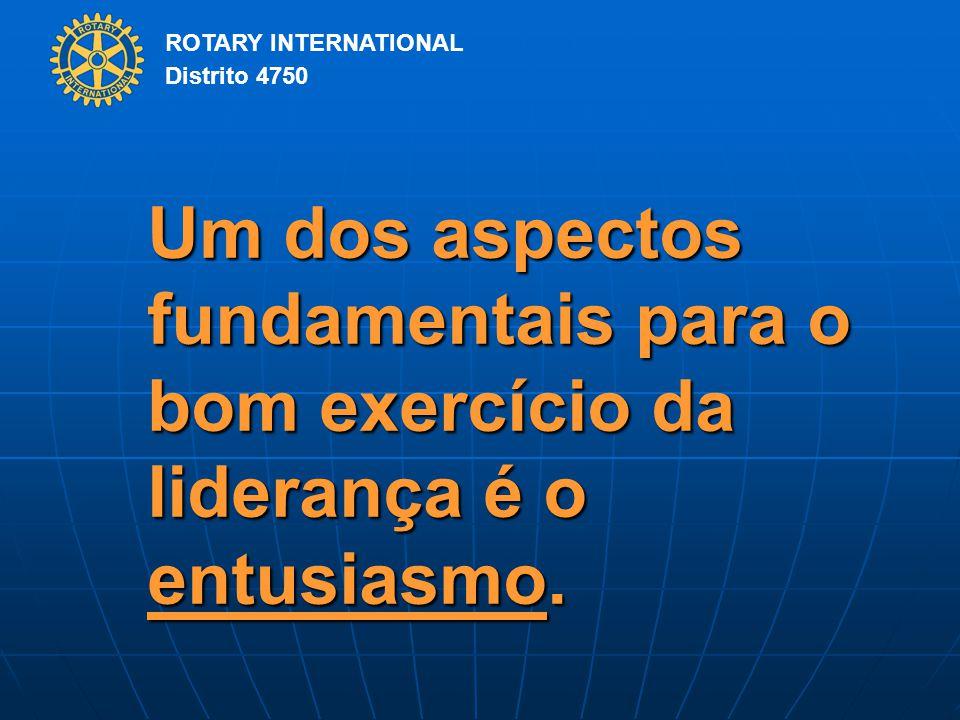 ROTARY INTERNATIONAL Distrito 4750 Um dos aspectos fundamentais para o bom exercício da liderança é o entusiasmo.