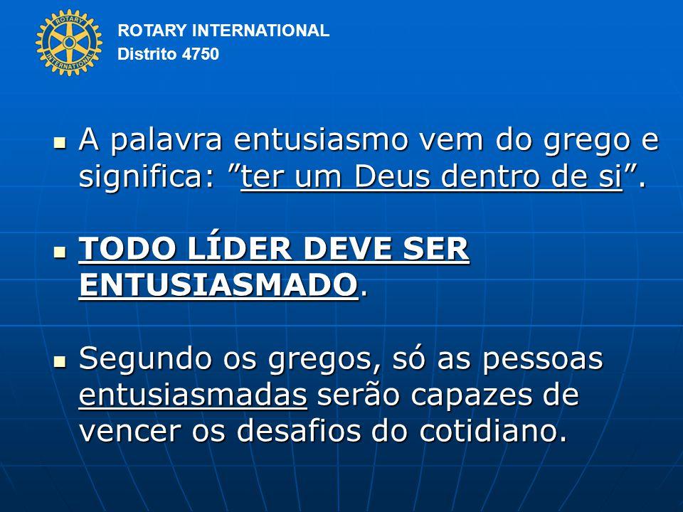 ROTARY INTERNATIONAL Distrito 4750 A palavra entusiasmo vem do grego e significa: ter um Deus dentro de si .