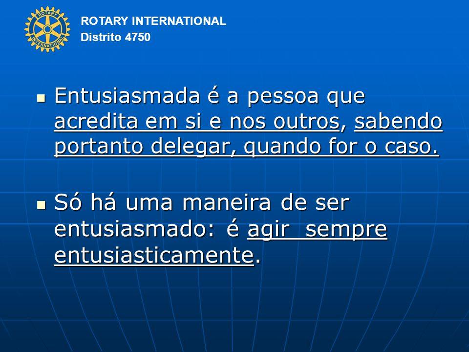 ROTARY INTERNATIONAL Distrito 4750 Entusiasmada é a pessoa que acredita em si e nos outros, sabendo portanto delegar, quando for o caso.