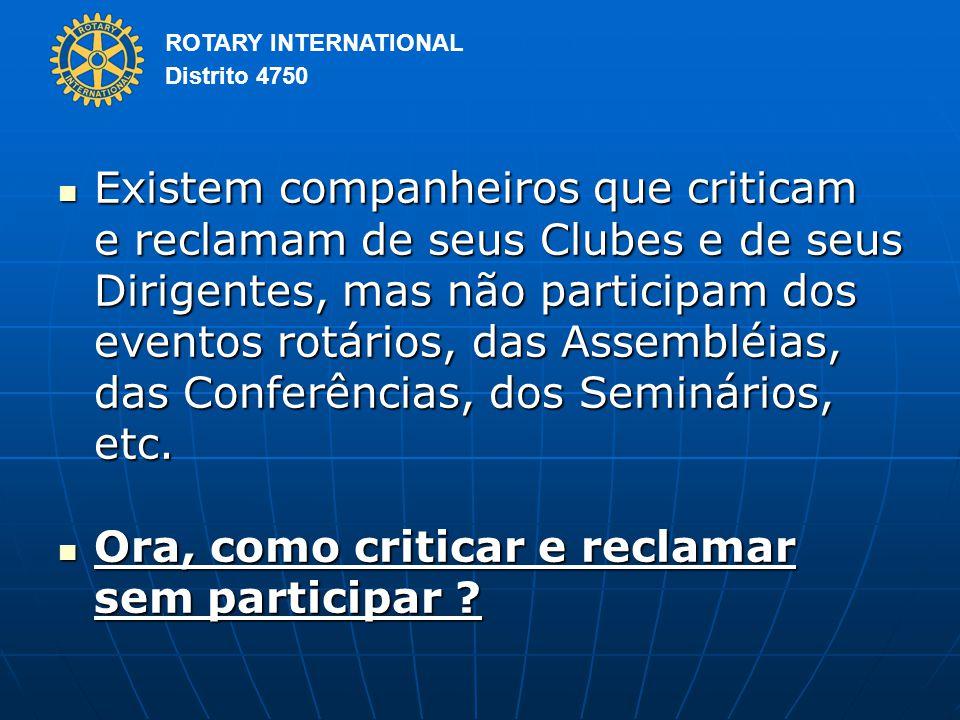 ROTARY INTERNATIONAL Distrito 4750 Existem companheiros que criticam e reclamam de seus Clubes e de seus Dirigentes, mas não participam dos eventos rotários, das Assembléias, das Conferências, dos Seminários, etc.