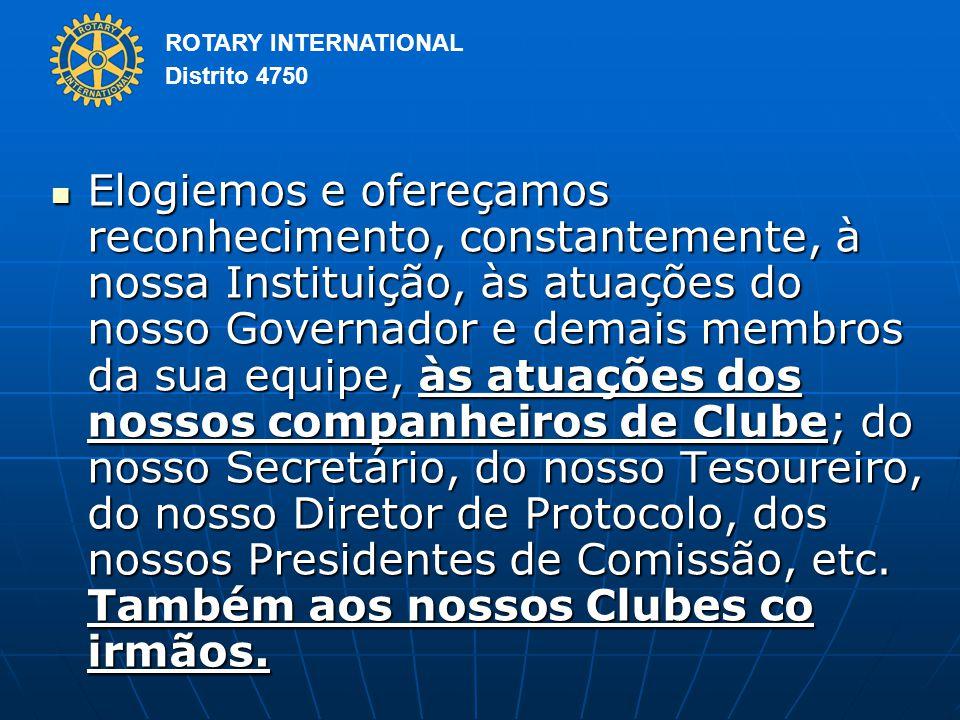 ROTARY INTERNATIONAL Distrito 4750 Elogiemos e ofereçamos reconhecimento, constantemente, à nossa Instituição, às atuações do nosso Governador e demais membros da sua equipe, às atuações dos nossos companheiros de Clube; do nosso Secretário, do nosso Tesoureiro, do nosso Diretor de Protocolo, dos nossos Presidentes de Comissão, etc.