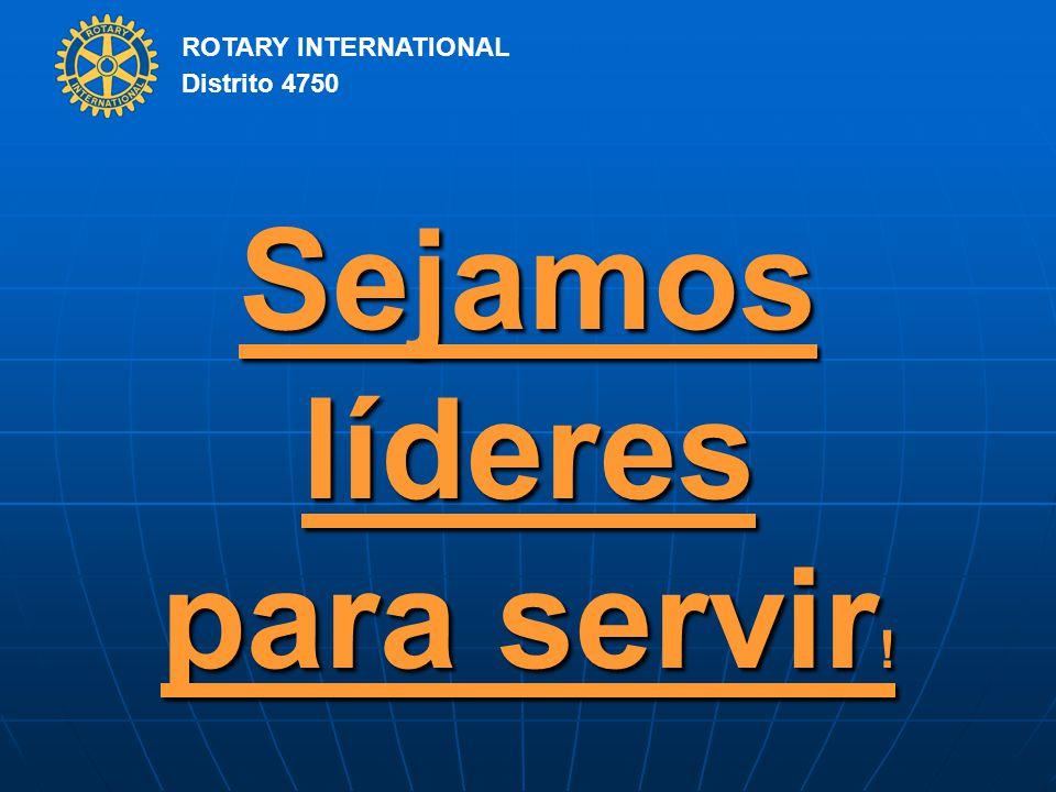 ROTARY INTERNATIONAL Distrito 4750 Sejamos líderes para servir !