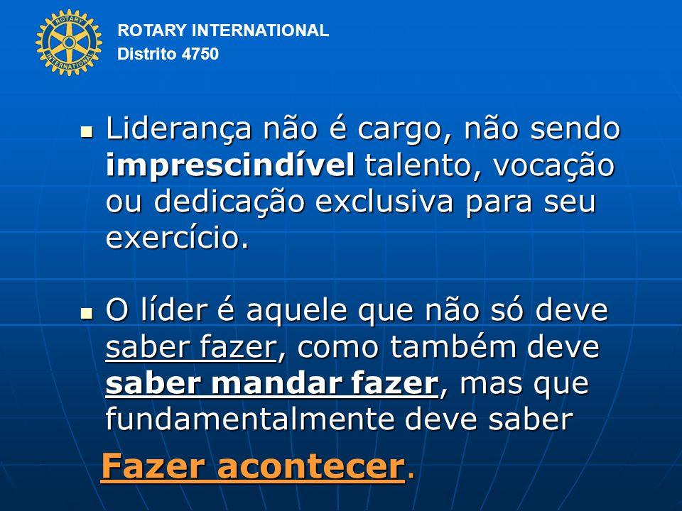 ROTARY INTERNATIONAL Distrito 4750 Liderança não é cargo, não sendo imprescindível talento, vocação ou dedicação exclusiva para seu exercício.