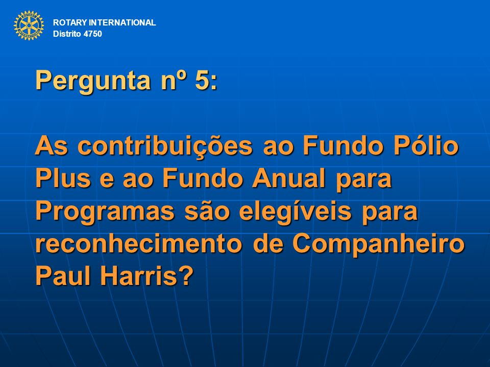 ROTARY INTERNATIONAL Distrito 4750 Pergunta nº 5: As contribuições ao Fundo Pólio Plus e ao Fundo Anual para Programas são elegíveis para reconhecimento de Companheiro Paul Harris.