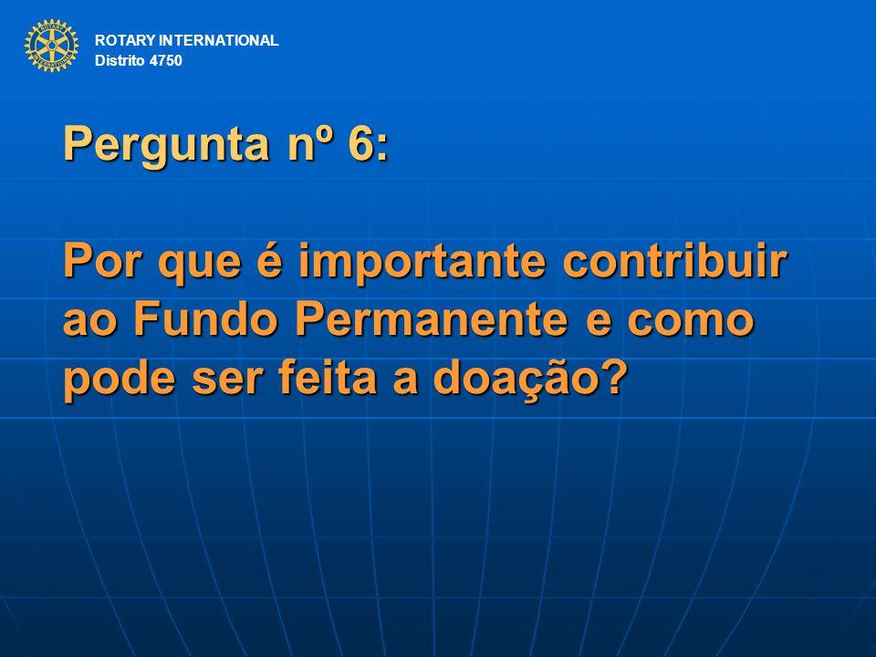 ROTARY INTERNATIONAL Distrito 4750 Pergunta nº 6: Por que é importante contribuir ao Fundo Permanente e como pode ser feita a doação? ROTARY INTERNATI