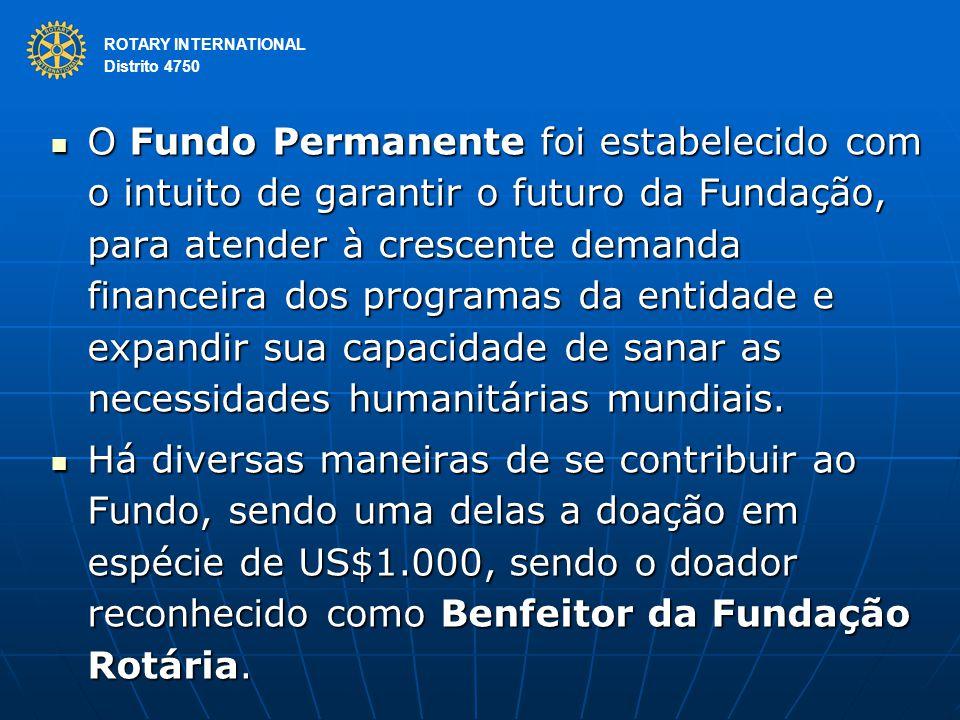 ROTARY INTERNATIONAL Distrito 4750 O Fundo Permanente foi estabelecido com o intuito de garantir o futuro da Fundação, para atender à crescente demanda financeira dos programas da entidade e expandir sua capacidade de sanar as necessidades humanitárias mundiais.
