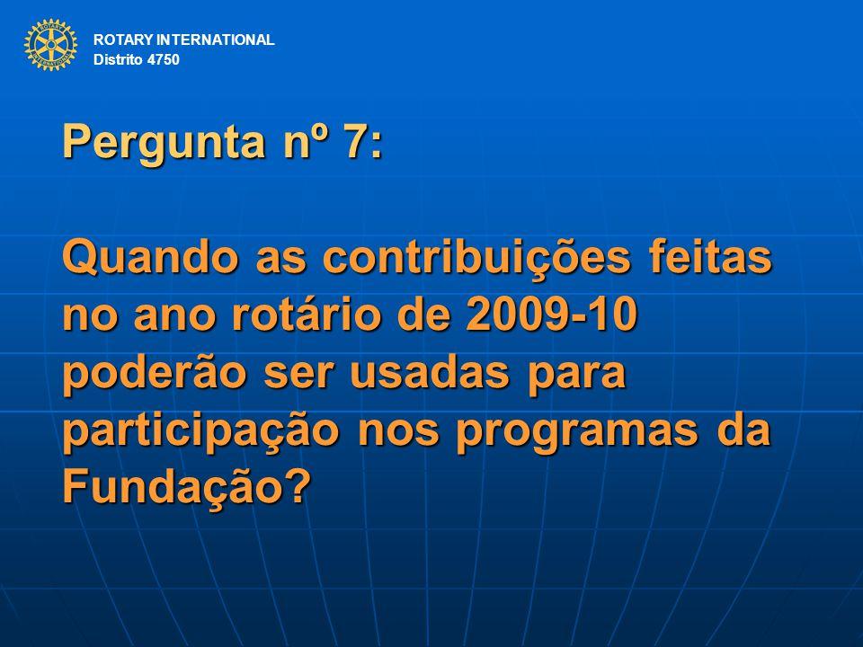 ROTARY INTERNATIONAL Distrito 4750 Pergunta nº 7: Quando as contribuições feitas no ano rotário de 2009-10 poderão ser usadas para participação nos programas da Fundação.