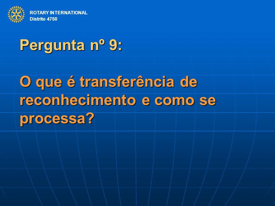 ROTARY INTERNATIONAL Distrito 4750 Pergunta nº 9: O que é transferência de reconhecimento e como se processa? ROTARY INTERNATIONAL Distrito 4750