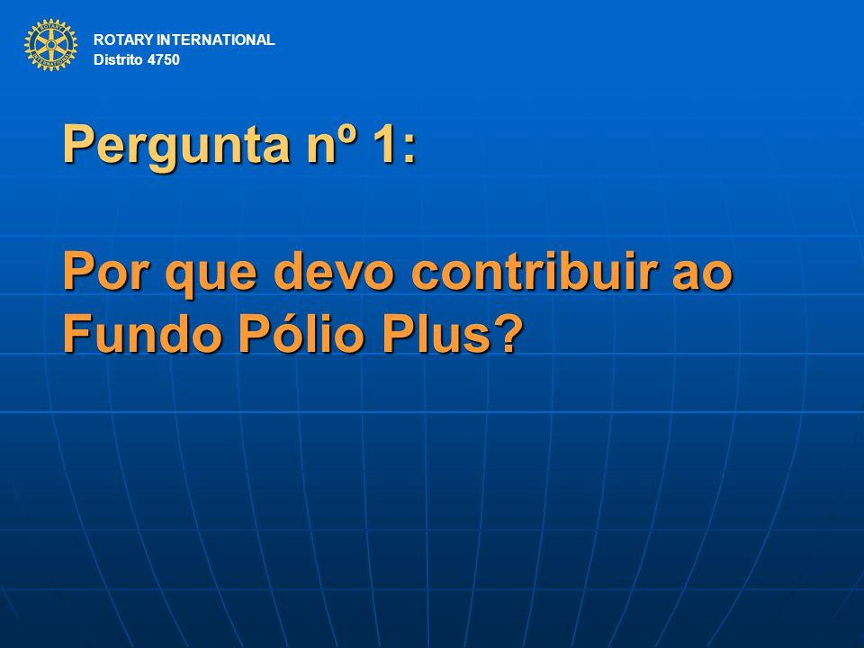 ROTARY INTERNATIONAL Distrito 4750 Pergunta nº 1: Por que devo contribuir ao Fundo Pólio Plus? ROTARY INTERNATIONAL Distrito 4750
