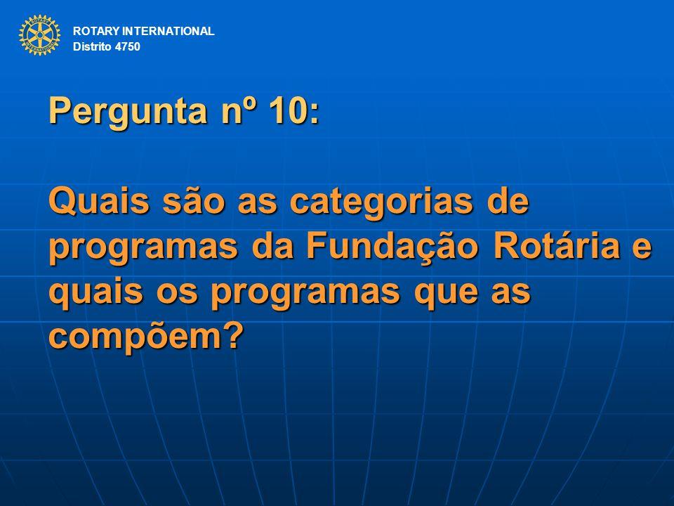 ROTARY INTERNATIONAL Distrito 4750 Pergunta nº 10: Quais são as categorias de programas da Fundação Rotária e quais os programas que as compõem.