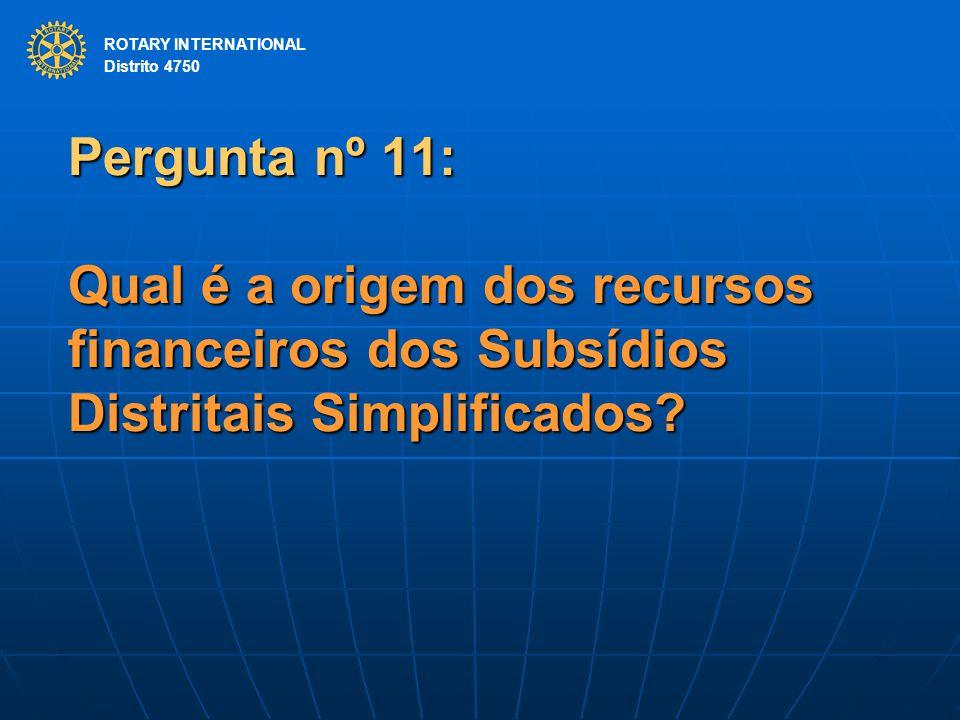 ROTARY INTERNATIONAL Distrito 4750 Pergunta nº 11: Qual é a origem dos recursos financeiros dos Subsídios Distritais Simplificados? ROTARY INTERNATION