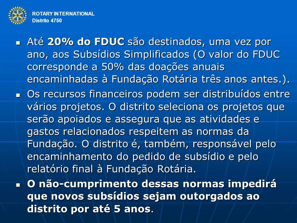ROTARY INTERNATIONAL Distrito 4750 Até 20% do FDUC são destinados, uma vez por ano, aos Subsídios Simplificados (O valor do FDUC corresponde a 50% das doações anuais encaminhadas à Fundação Rotária três anos antes.).
