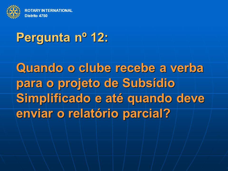 ROTARY INTERNATIONAL Distrito 4750 Pergunta nº 12: Quando o clube recebe a verba para o projeto de Subsídio Simplificado e até quando deve enviar o relatório parcial.