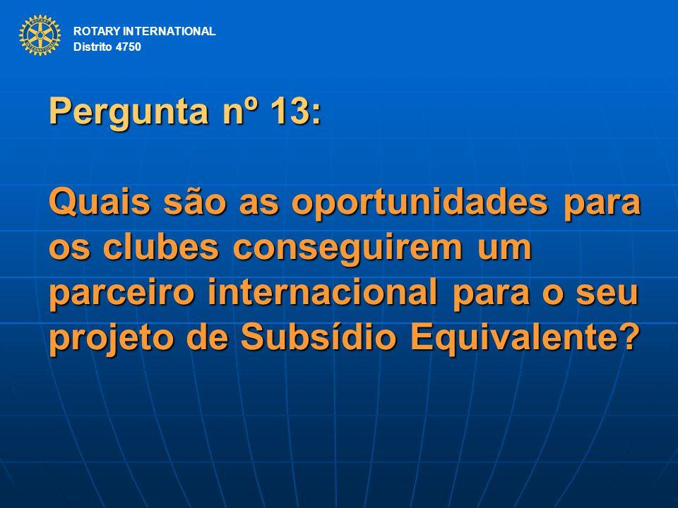 ROTARY INTERNATIONAL Distrito 4750 Pergunta nº 13: Quais são as oportunidades para os clubes conseguirem um parceiro internacional para o seu projeto de Subsídio Equivalente.