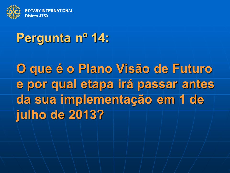 ROTARY INTERNATIONAL Distrito 4750 Pergunta nº 14: O que é o Plano Visão de Futuro e por qual etapa irá passar antes da sua implementação em 1 de julh